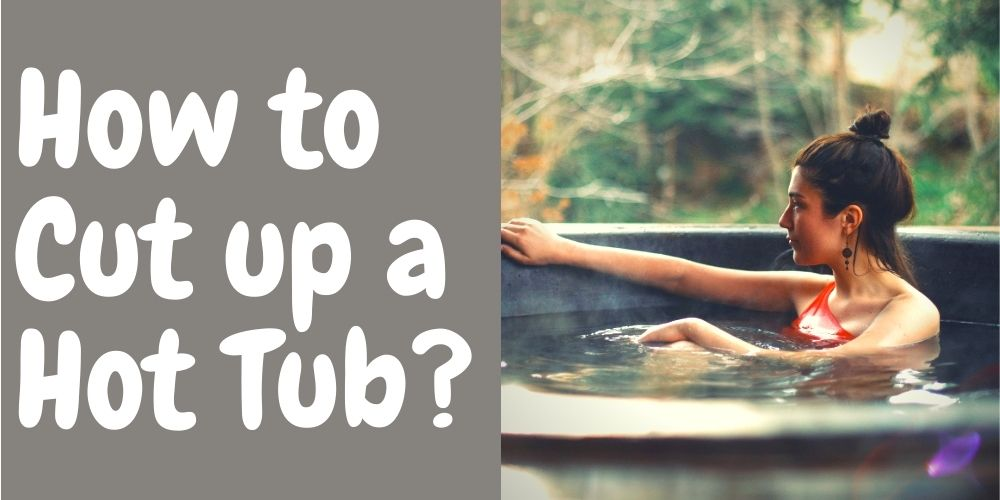 How to Cut up a Hot Tub? Easy Guide