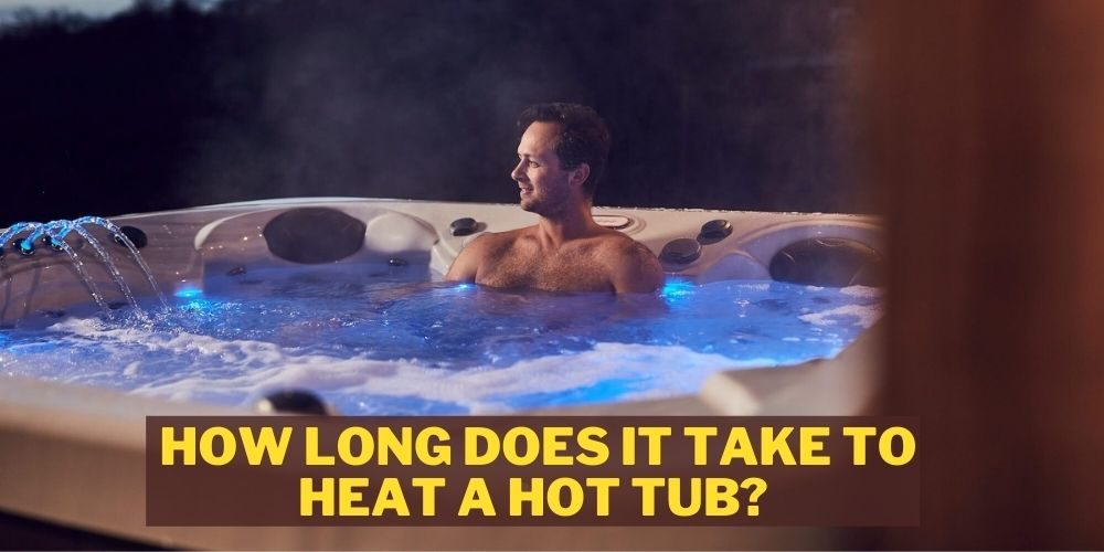 How Long Does it Take to Heat a Hot Tub: Complete Guide